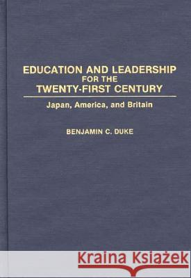 Education and Leadership for the Twenty-first Century : Japan, America, and Britain Benjamin C. Duke 9780275939861