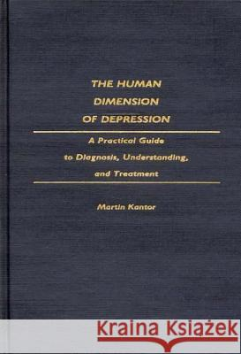 The Human Dimension of Depression : A Practical Guide to Diagnosis, Understanding, and Treatment Martin Kantor 9780275940072