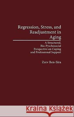 Regression, Stress, and Readjustment in Aging: A Structured, Bio-Psychosocial Perspective on Coping and Professional Support Zeev Ben-Sira 9780275940782 Praeger Publishers