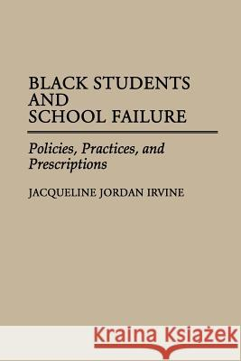 Black Students and School Failure : Policies, Practices, and Prescriptions Jacqueline Jordan Irvine 9780275940942