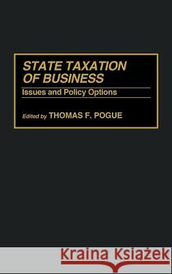 State Taxation of Business : Issues and Policy Options Thomas F. Pogue Thomas F. Pogue 9780275941253