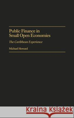 Public Finance in Small Open Economies: The Caribbean Experience Michael Howard 9780275942052