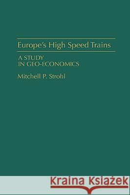Europe's High Speed Trains: A Study in Geo-Economics Mitchell P. Strohl Michel Walrave 9780275942526