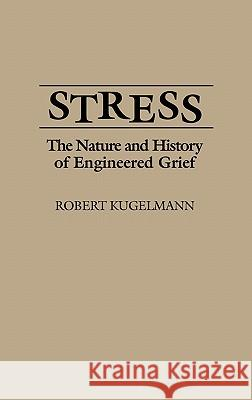 Stress : The Nature and History of Engineered Grief Robert Kugelmann 9780275942717