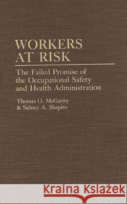 Workers at Risk : The Failed Promise of the Occupational Safety and Health Administration Thomas O. McGarity Sidney A. Shapiro 9780275942816