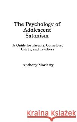 The Psychology of Adolescent Satanism : A Guide for Parents, Counselors, Clergy, and Teachers Anthony Moriarty 9780275943073