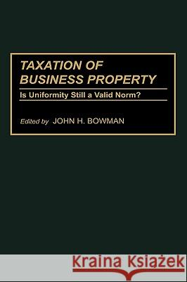 Taxation of Business Property: Is Uniformity Still a Valid Norm? John H. Bowman Frederick Stocker 9780275943103