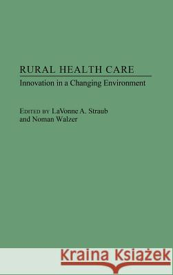 Rural Health Care: Innovation in a Changing Environment Lavonne A. Straub Norman Walzer Lavonne Straub 9780275943158 Praeger Publishers