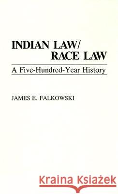 Indian Law/Race Law: A Five-Hundred-Year History James E. Falkowski 9780275943189