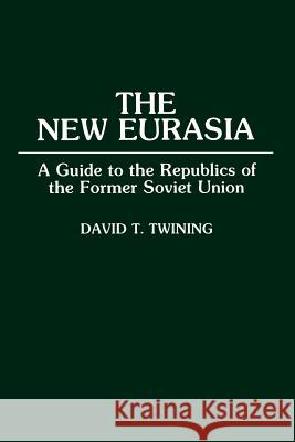 The New Eurasia: A Guide to the Republics of the Former Soviet Union David T. Twining 9780275944315