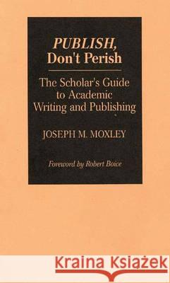 Publish, Don't Perish : The Scholar's Guide to Academic Writing and Publishing Joseph Michael Moxley 9780275944537