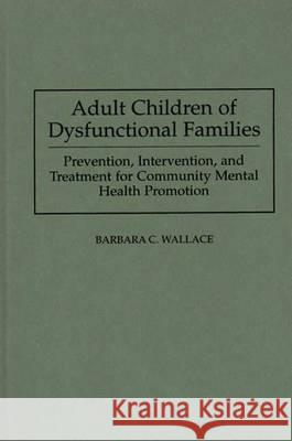 Adult Children of Dysfunctional Families: Prevention, Intervention, and Treatment for Community Mental Health Promotion Barbara C. Wallace 9780275944759