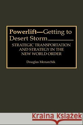 Powerlift--Getting to Desert Storm : Strategic Transportation and Strategy in the New World Order Douglas Menarchik 9780275946425