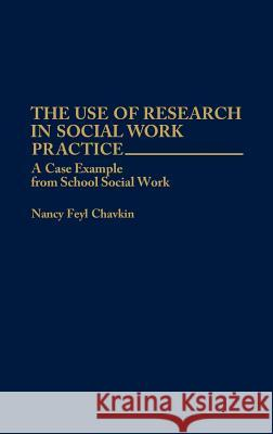 The Use of Research in Social Work Practice : A Case Example from School Social Work Nancy Feyl Chavkin 9780275946487