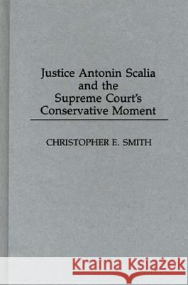Justice Antonin Scalia and the Supreme Court's Conservative Moment Christopher E. Smith 9780275947057