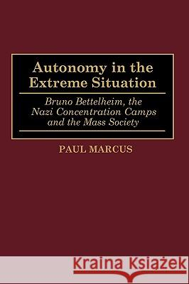 Autonomy in the Extreme Situation : Bruno Bettelheim, the Nazi Concentration Camps and the Mass Society Paul Marcus 9780275947255