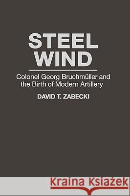 Steel Wind: Colonel Georg Bruchmuller and the Birth of Modern Artillery David T. Zabecki J. B. A. Bailey 9780275947491