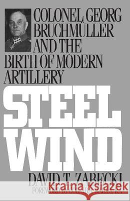 Steel Wind : Colonel Georg Bruchmuller and the Birth of Modern Artillery David T. Zebecki David T. Zabecki 9780275947507