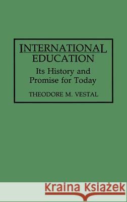 International Education: Its History and Promise for Today Theodore M. Vestal Robert Leestma 9780275947590