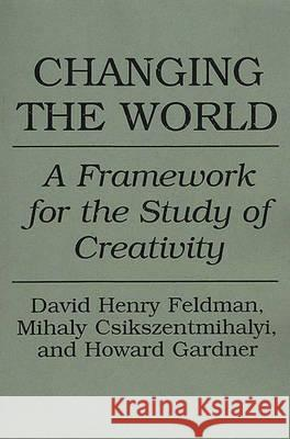 Changing the World: A Framework for the Study of Creativity David H. Feldman Howard E. Gardner Mihaly Csikszentmihalyi 9780275947750