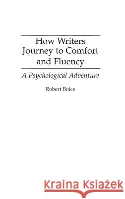 How Writers Journey to Comfort and Fluency: A Psychological Adventure Robert Boice 9780275949075