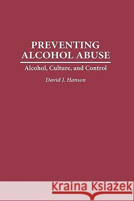 Preventing Alcohol Abuse : Alcohol, Culture, and Control David J. Hanson 9780275949266