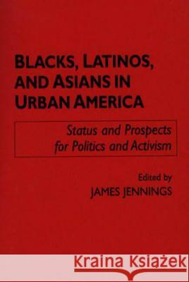 Blacks, Latinos, and Asians in Urban America : Status and Prospects for Politics and Activism James Jennings 9780275949341