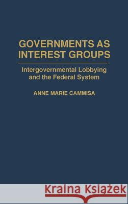 Governments as Interest Groups : Intergovernmental Lobbying and the Federal System Anne M. Cammisa 9780275949624