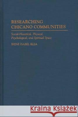 Researching Chicano Communities: Social- Historical, Physical, Psychological, and Spiritual Space Irene I. Blea 9780275949747 Praeger Publishers