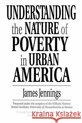 Understanding the Nature of Poverty in Urban America James Jennings 9780275949846