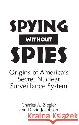 Spying Without Spies: Origins of America's Secret Nuclear Surveillance System Charles A. Ziegler David Jacobson 9780275950491