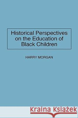 Historical Perspectives on the Education of Black Children Harry Morgan 9780275950712