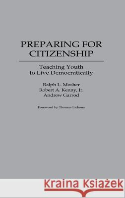Preparing for Citizenship: Teaching Youth to Live Democratically Ralph Mosher Robert A. Kenny Andrew Garrod 9780275950965