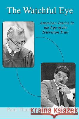 The Watchful Eye: American Justice in the Age of the Television Trial Paul Thaler 9780275951337