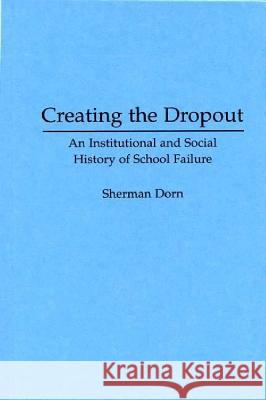 Creating the Dropout: An Institutional and Social History of School Failure Sherman Dorn 9780275951757