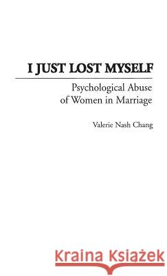 I Just Lost Myself: Psychological Abuse of Women in Marriage Valerie N. Chang 9780275952099