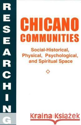 Researching Chicano Communities: Social-Historical, Physical, Psychological, and Spiritual Space Irene I. Blea 9780275952198 Praeger Publishers