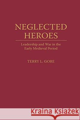 Neglected Heroes: Leadership and War in the Early Medieval Period Terry L. Gore 9780275952693