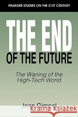 The End of the Future : The Waning of the High-Tech World Jean Gimpel 9780275952808