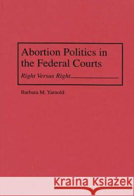 Abortion Politics in the Federal Courts : Right Versus Right Barbara M. Yarnold 9780275952914