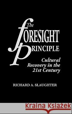 The Foresight Principle : Cultural Recovery in the 21st Century Richard Slaughter 9780275952921