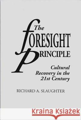 The Foresight Principle : Cultural Recovery in the 21st Century Richard A. Slaughter 9780275952938