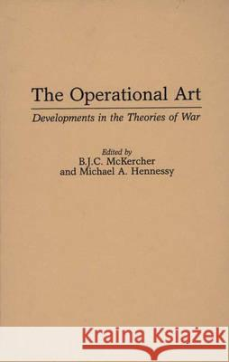 The Operational Art : Developments in the Theories of War B. J. C. McKercher Michael A. Hennessy 9780275953058