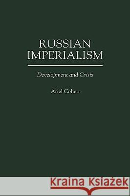 Russian Imperialism: Development and Crisis Ariel Cohen 9780275953379