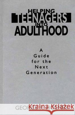Helping Teenagers Into Adulthood: A Guide for the Next Generation George R. Holmes 9780275953416