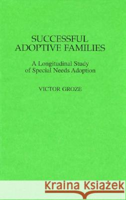 Successful Adoptive Families: A Longitudinal Study of Special Needs Adoption Victor Groze Victor Groza James A. Rosenthal 9780275953430