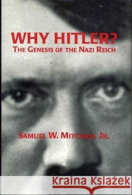 Why Hitler?: The Genesis of the Nazi Reich Samuel W., Jr. Mitcham 9780275954857
