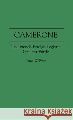 Camerone: The French Foreign Legion's Greatest Battle James W. Ryan 9780275954901