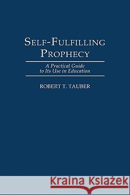 Self-Fulfilling Prophecy: A Practical Guide to Its Use in Education Robert T. Tauber 9780275955021