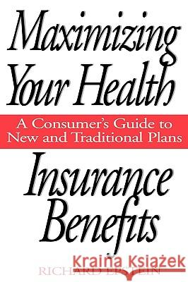 Maximizing Your Health Insurance Benefits : A Consumer's Guide to New and Traditional Plans Richard A. Epstein 9780275955106